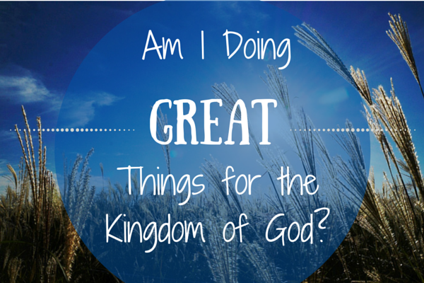 Am I doing great things for the Kingdom of God