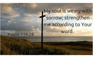 My soul is weary with sorrow; strengthen