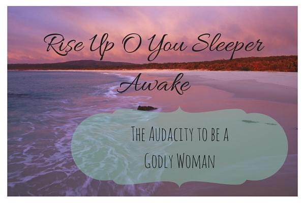 Rise Up, O You Sleeper, Awake! — The Audacity To Be A Godly Woman