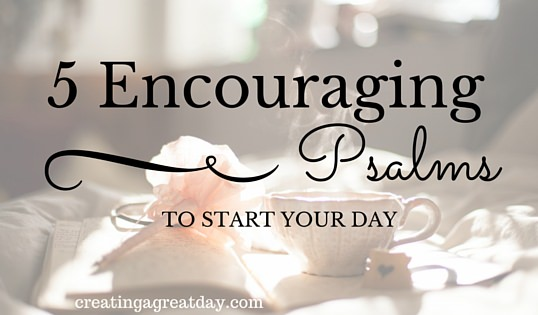 five encouraging psalms to start your day creating a