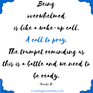 Being overwhelmed is like a wake-up call.A call to pray. The trumpet reminding us this is a battle and we need to be ready. (1)