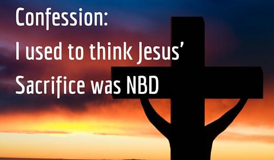 Confession: I used to think Jesus' sacrifice was NBD