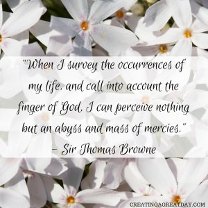 """When I survey the occurrences of my life, and call into account the finger of God, I can perceive nothing but an abyss and mass of mercies."" - Sir Thomas Brown (3)"