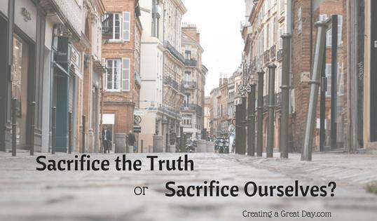 Sacrifice the Truth or Sacrifice Ourselves