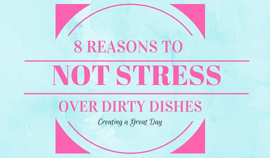 8 Reasons Not to Stress Over Dirty Dishes