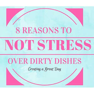 8 Reasons to Not Stress Over Dirty Dishes