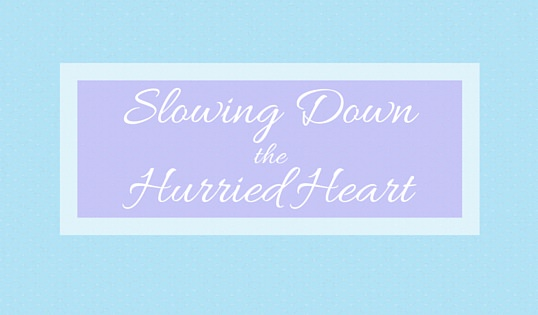Slowing Down the Hurried Heart