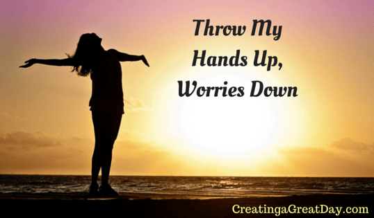 I Can Throw My Hands Up Worries Down