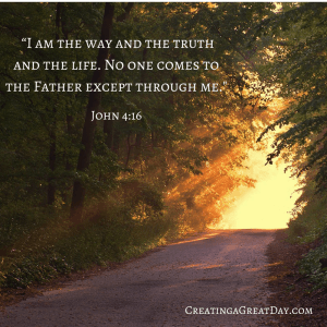 """""""I am the way and the truth and the life. No one comes to the Father except through me.–"""