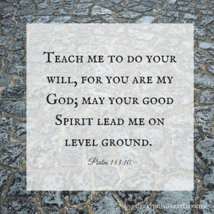 Teach me to do your will, for you are my God; may your good Spirit lead me on level ground.