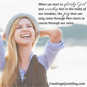 When we start to glorify God and worship him in the midst of our troubles, the joy that can only come through him starts to course through our veins.