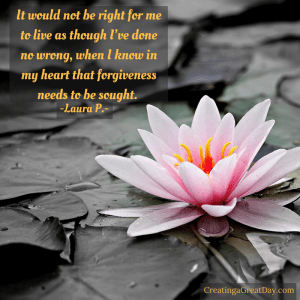 It would not be right for me to live as though I've done no wrong, when I know in my heart that forgiveness needs to be sought.