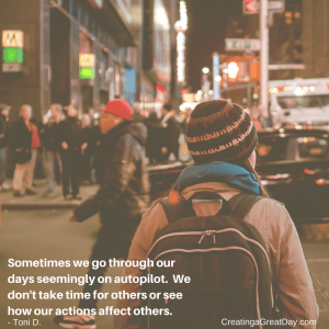 Sometimes we go through our days seemingly on autopilot. We don't take time for others or see how our actions affect others.