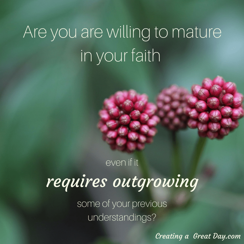 are-you-are-willing-to-mature-in-your-faith-even-if-it-requires-outgrowing-some-of-your-previous-understandings