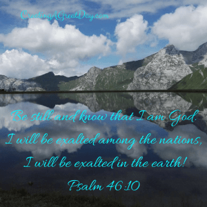 be-still-and-know-that-i-am-god-i-will-be-exalted-among-the-nationsi-will-be-exalted-in-the-earthpsalm-46-10