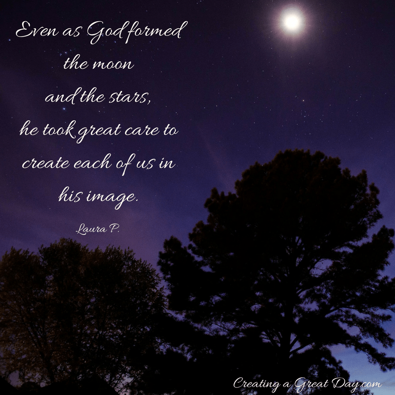 even-as-he-formed-the-moon-and-the-stars-he-took-great-care-to-create-each-of-us-in-his-image