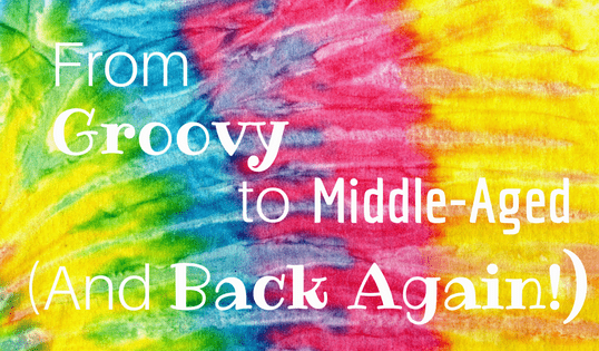 From Groovy to Middle-Aged (and Back Again!)
