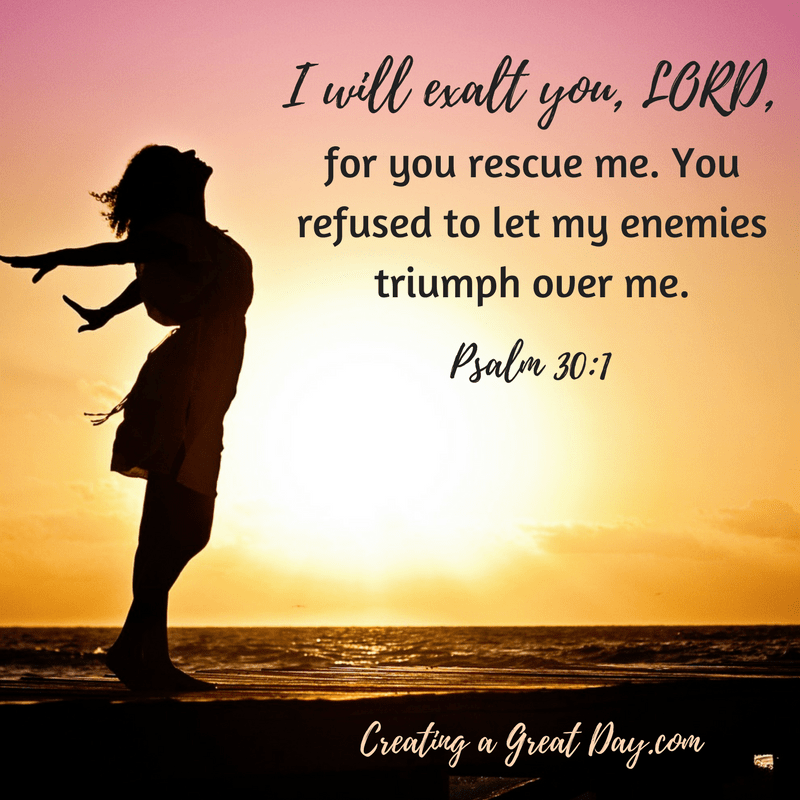 i-will-exalt-you-lord-for-you-rescued-me-you-refused-to-let-my-enemies-triumph-over-me-psalm-30-1