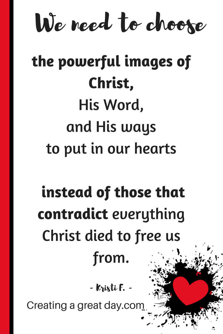 we-need-to-choose-the-powerful-images-of-christ-his-word-and-his-ways-to-put-in-our-hearts-instead-of-those-that-contradict-everything-christ-died-to-free-us-from-pinterest