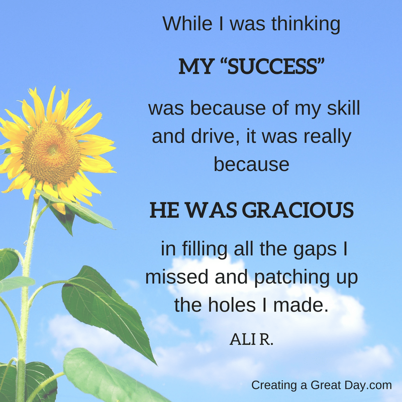 while-i-was-thinking-my-success-was-because-of-my-skill-and-drive-it-was-really-because-he-was-gracious-in-filling-all-the-gaps-i-missed-and-patching-up-the-holes-i-made-1