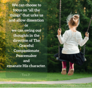 "We can choose to focus on -all the things"" that irritate us and allow agitation or we can swing our thoughts in the direction of The Graceful Compassionate Peacemaker and emanate His character. (2)"